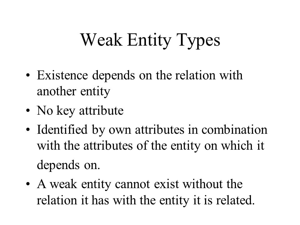 Weak Entity Types Existence depends on the relation with another entity No key attribute Identified by own attributes in combination with the attributes of the entity on which it depends on.