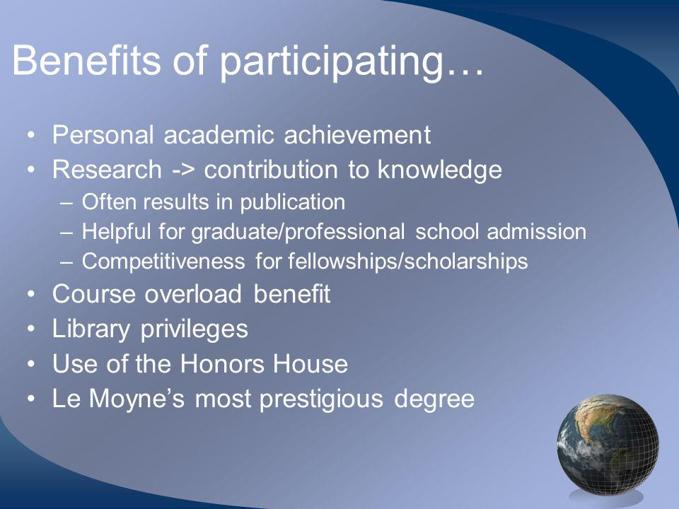 Benefits of participating… Personal academic achievement Research -> contribution to knowledge –Often results in publication –Helpful for graduate/professional school admission –Competitiveness for fellowships/scholarships Course overload benefit Library privileges Use of the Honors House Le Moyne's most prestigious degree