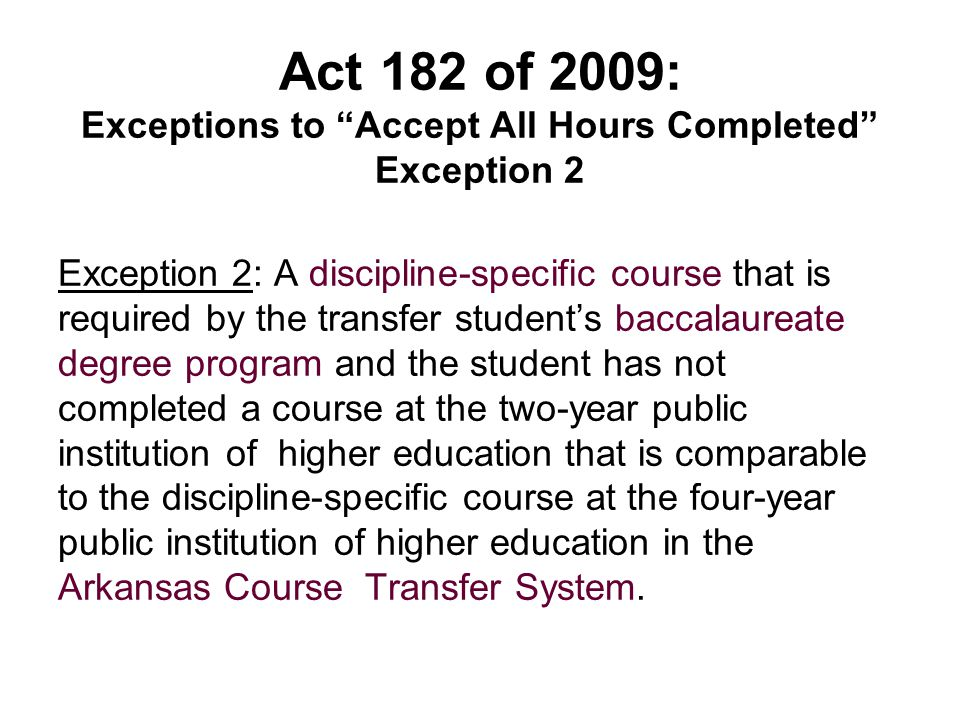 Act 182 of 2009: Exceptions to Accept All Hours Completed Exception 2 Exception 2: A discipline-specific course that is required by the transfer student's baccalaureate degree program and the student has not completed a course at the two-year public institution of higher education that is comparable to the discipline-specific course at the four-year public institution of higher education in the Arkansas Course Transfer System.