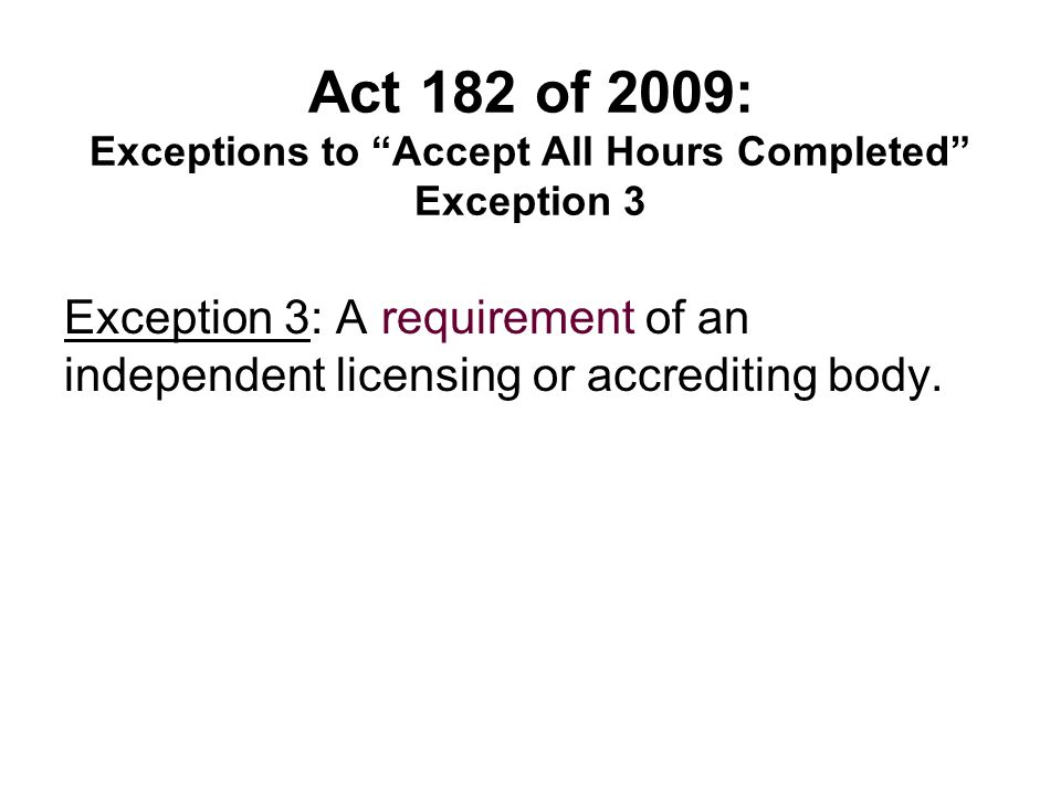 "Act 182 of 2009: Exceptions to ""Accept All Hours Completed"" Exception 3 Exception 3: A requirement of an independent licensing or accrediting body."