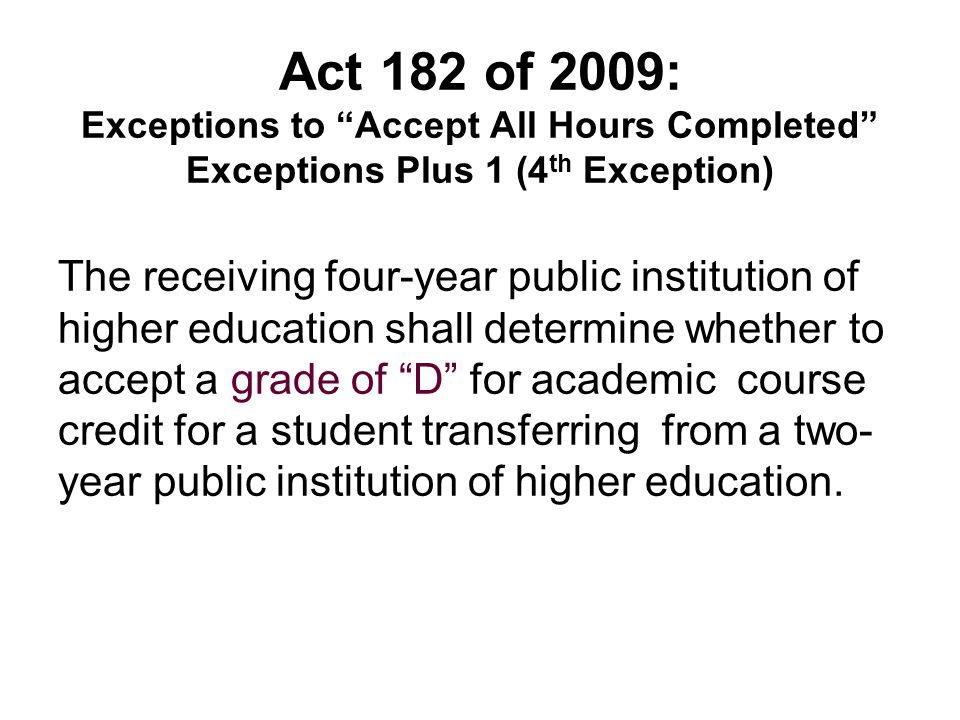 Act 182 of 2009: Exceptions to Accept All Hours Completed Exceptions Plus 1 (4 th Exception) The receiving four-year public institution of higher education shall determine whether to accept a grade of D for academic course credit for a student transferring from a two- year public institution of higher education.