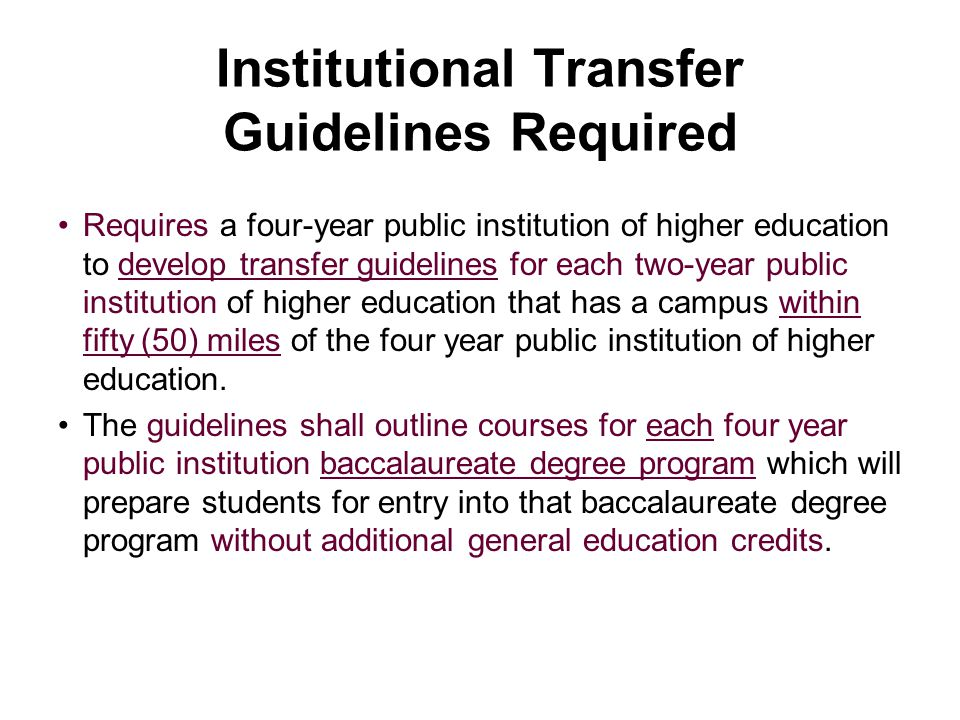 Institutional Transfer Guidelines Required Requires a four-year public institution of higher education to develop transfer guidelines for each two-year public institution of higher education that has a campus within fifty (50) miles of the four year public institution of higher education.