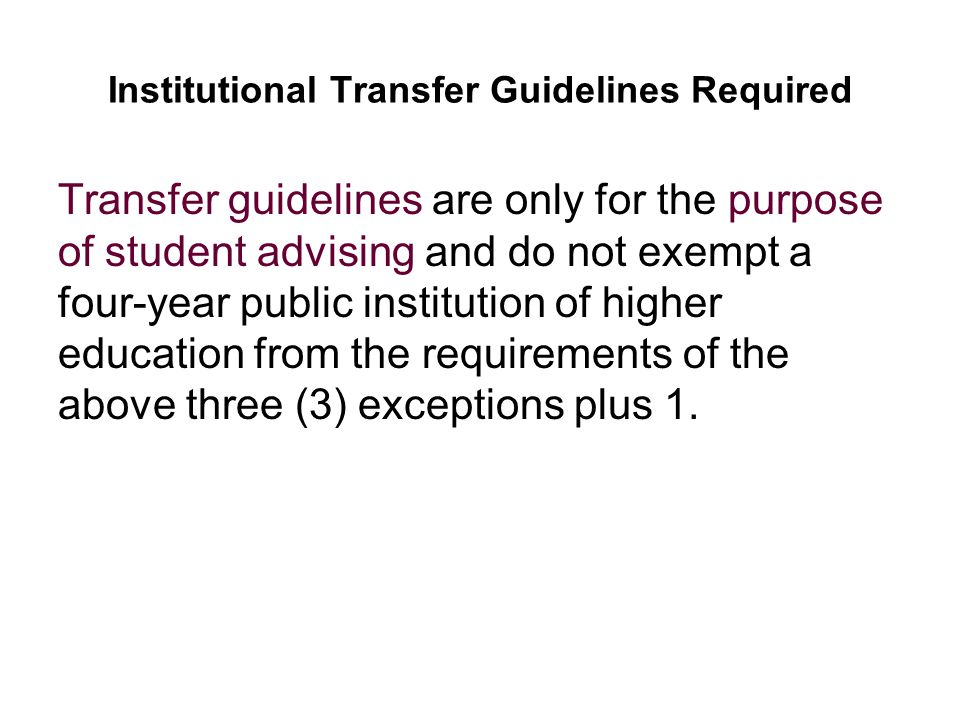 Institutional Transfer Guidelines Required Transfer guidelines are only for the purpose of student advising and do not exempt a four-year public institution of higher education from the requirements of the above three (3) exceptions plus 1.