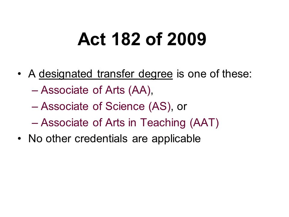 Act 182 of 2009 A designated transfer degree is one of these: –Associate of Arts (AA), –Associate of Science (AS), or –Associate of Arts in Teaching (AAT) No other credentials are applicable