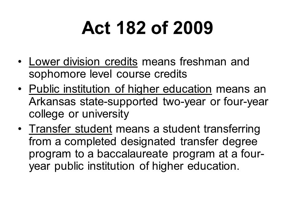 Act 182 of 2009 Lower division credits means freshman and sophomore level course credits Public institution of higher education means an Arkansas state-supported two-year or four-year college or university Transfer student means a student transferring from a completed designated transfer degree program to a baccalaureate program at a four- year public institution of higher education.