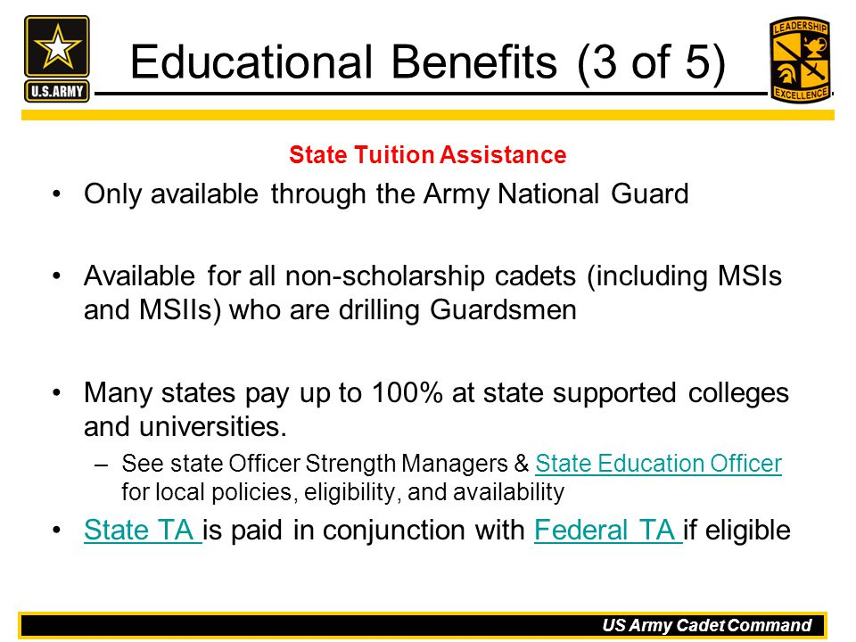 US Army Cadet Command Educational Benefits (3 of 5) State Tuition Assistance Only available through the Army National Guard Available for all non-scho