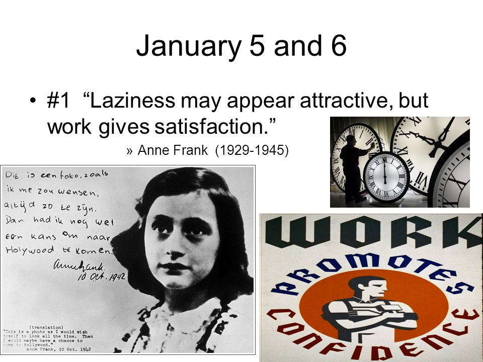 """January 5 and 6 #1 """"Laziness may appear attractive, but work gives satisfaction."""" »Anne Frank (1929-1945)"""