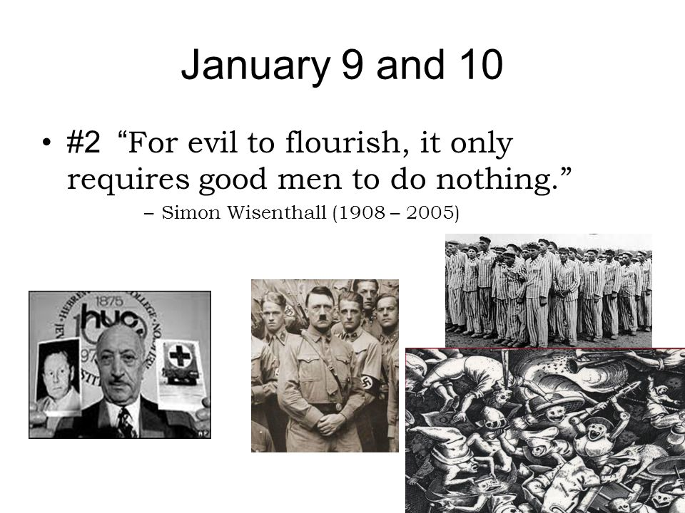 """January 9 and 10 #2 """" For evil to flourish, it only requires good men to do nothing."""" –Simon Wisenthall (1908 – 2005)"""
