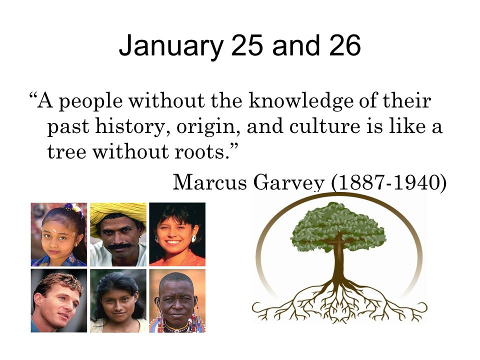 """January 25 and 26 """"A people without the knowledge of their past history, origin, and culture is like a tree without roots."""" Marcus Garvey (1887-1940)"""