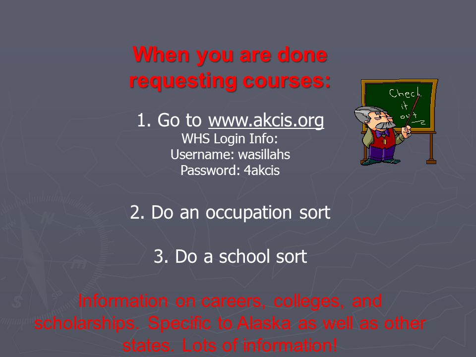 1. Go to www.akcis.org WHS Login Info: Username: wasillahs Password: 4akcis 2.
