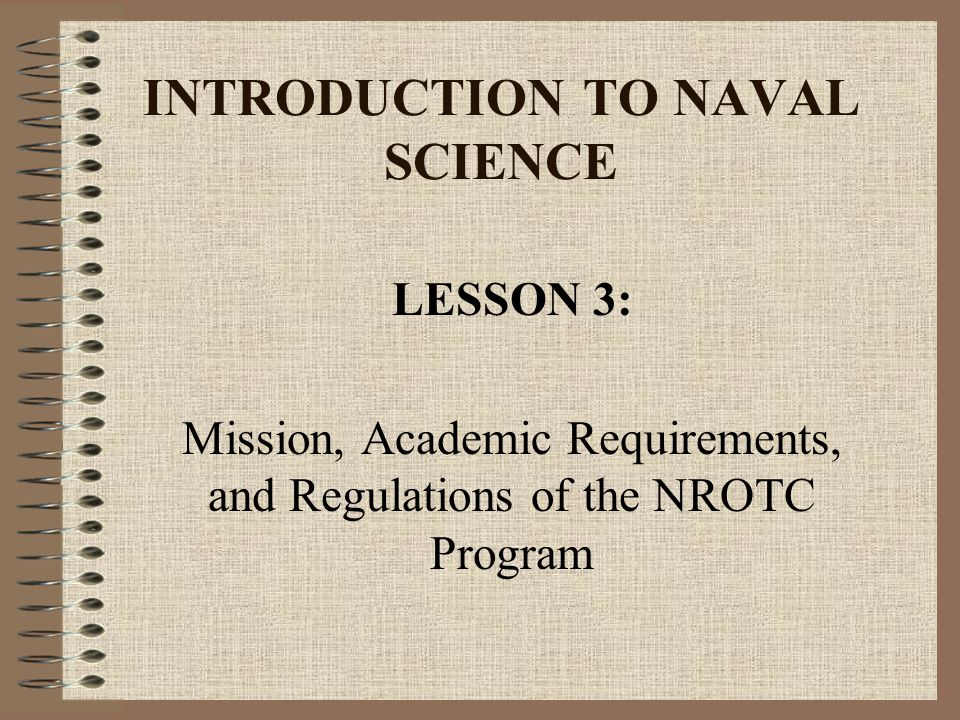 NROTC Academic Program requirements Second-class summer training –Between sophomore and junior academic years –Navy Option at-sea training (ship or sub) with emphasis on enlisted community –Marine Option participate in mountain warfare training
