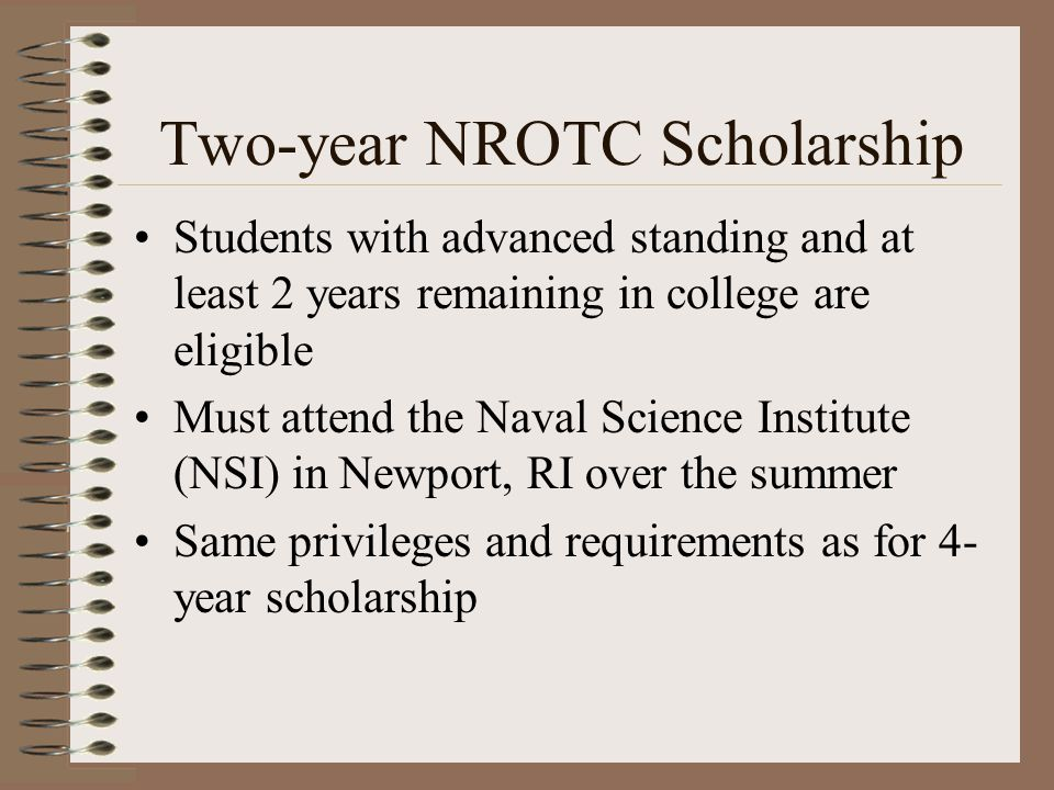 Two-year NROTC Scholarship Students with advanced standing and at least 2 years remaining in college are eligible Must attend the Naval Science Institute (NSI) in Newport, RI over the summer Same privileges and requirements as for 4- year scholarship