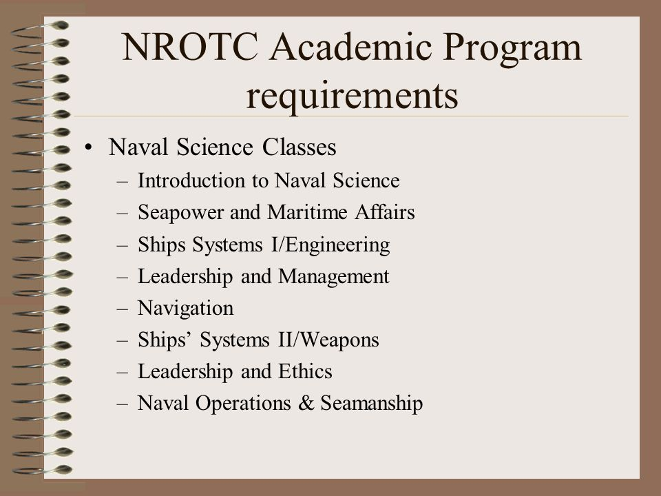 NROTC Academic Program requirements Naval Science Classes –Introduction to Naval Science –Seapower and Maritime Affairs –Ships Systems I/Engineering –Leadership and Management –Navigation –Ships' Systems II/Weapons –Leadership and Ethics –Naval Operations & Seamanship