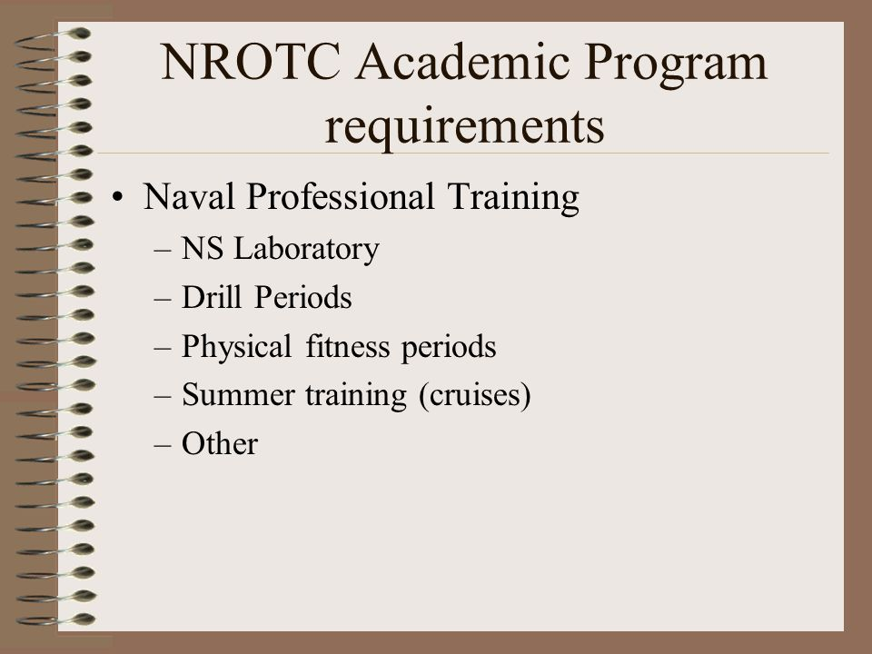 NROTC Academic Program requirements Naval Professional Training –NS Laboratory –Drill Periods –Physical fitness periods –Summer training (cruises) –Other