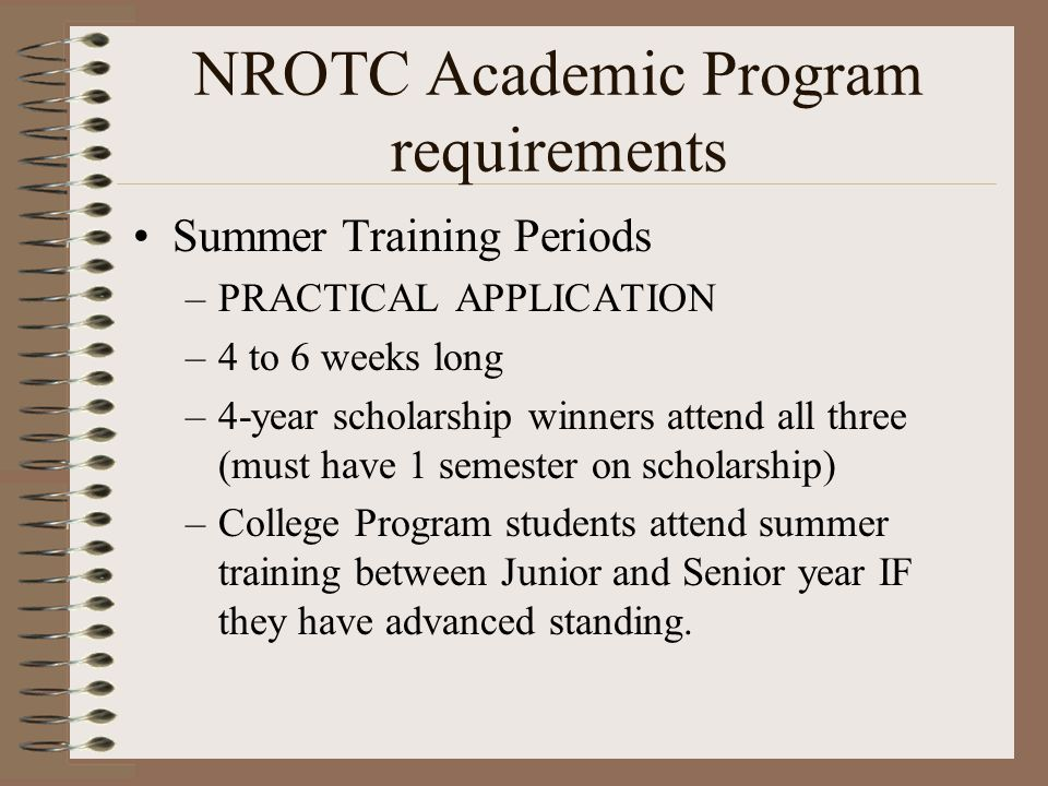 NROTC Academic Program requirements Summer Training Periods –PRACTICAL APPLICATION –4 to 6 weeks long –4-year scholarship winners attend all three (must have 1 semester on scholarship) –College Program students attend summer training between Junior and Senior year IF they have advanced standing.