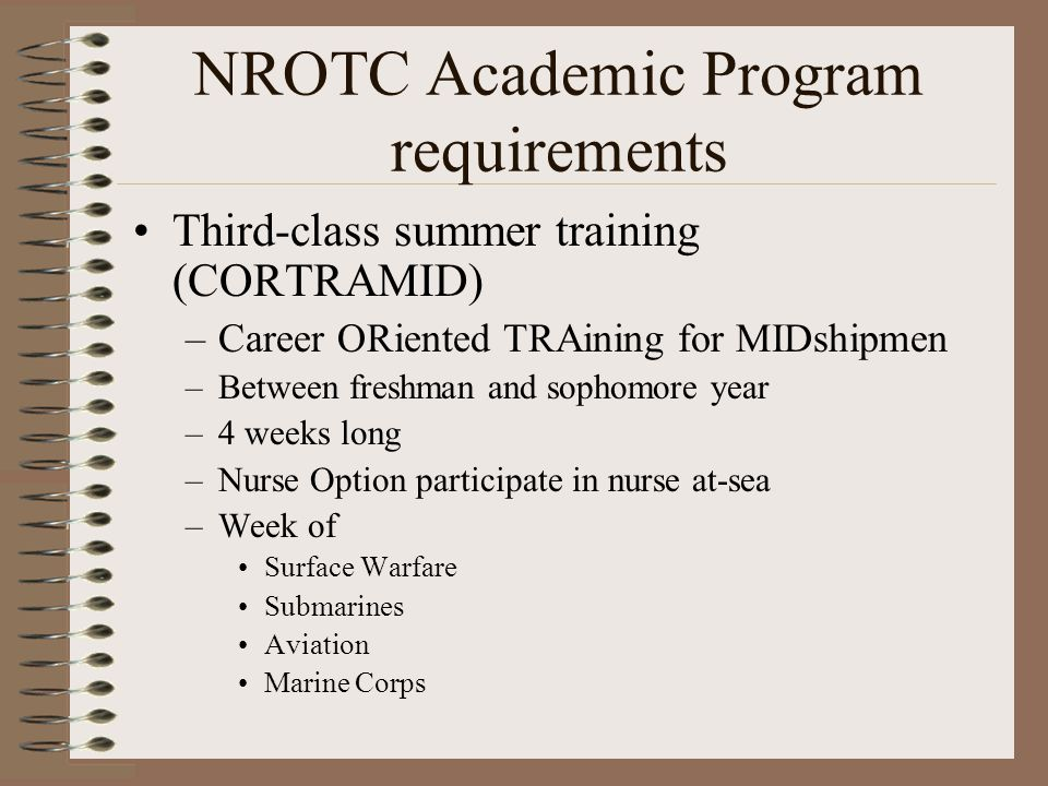 NROTC Academic Program requirements Third-class summer training (CORTRAMID) –Career ORiented TRAining for MIDshipmen –Between freshman and sophomore year –4 weeks long –Nurse Option participate in nurse at-sea –Week of Surface Warfare Submarines Aviation Marine Corps