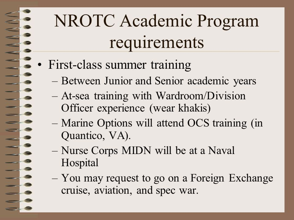 NROTC Academic Program requirements First-class summer training –Between Junior and Senior academic years –At-sea training with Wardroom/Division Officer experience (wear khakis) –Marine Options will attend OCS training (in Quantico, VA).