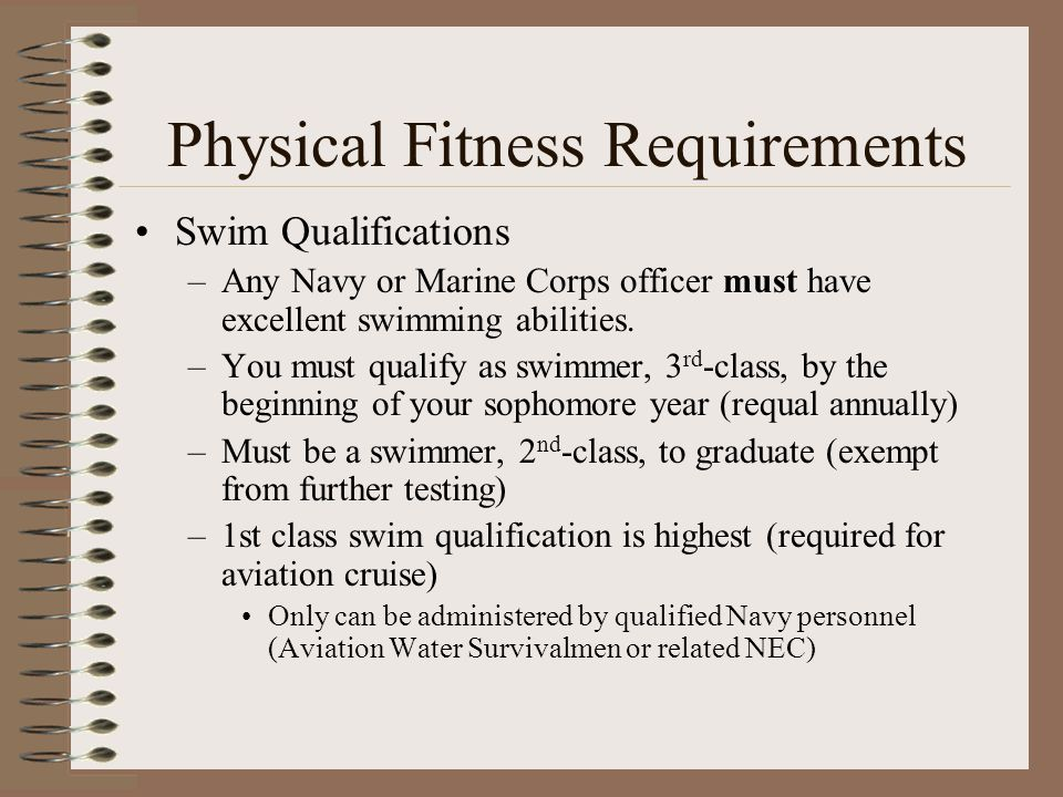 Physical Fitness Requirements Swim Qualifications –Any Navy or Marine Corps officer must have excellent swimming abilities.