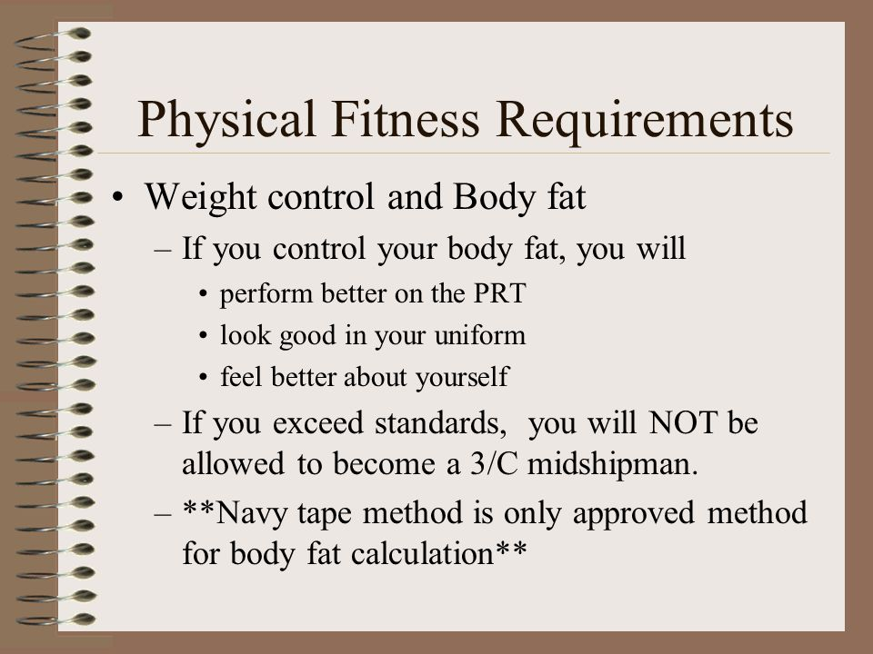Physical Fitness Requirements Weight control and Body fat –If you control your body fat, you will perform better on the PRT look good in your uniform feel better about yourself –If you exceed standards, you will NOT be allowed to become a 3/C midshipman.
