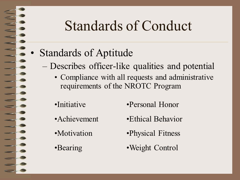 Standards of Conduct Standards of Aptitude –Describes officer-like qualities and potential Compliance with all requests and administrative requirements of the NROTC Program Initiative Achievement Motivation Bearing Personal Honor Ethical Behavior Physical Fitness Weight Control