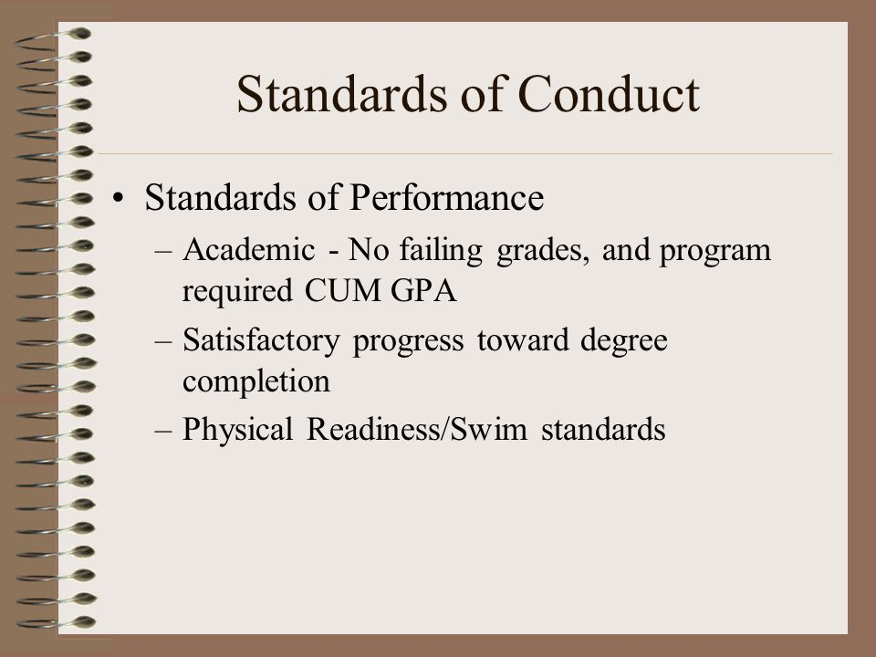 Standards of Conduct Standards of Performance –Academic - No failing grades, and program required CUM GPA –Satisfactory progress toward degree completion –Physical Readiness/Swim standards