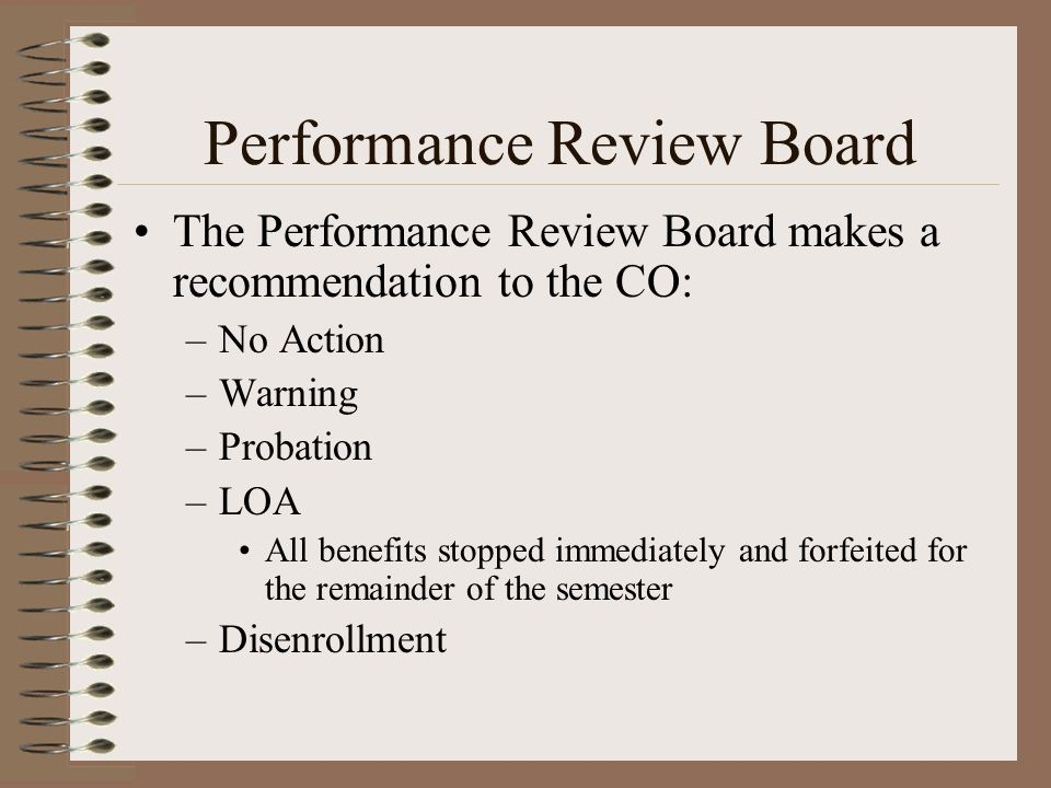 Performance Review Board The Performance Review Board makes a recommendation to the CO: –No Action –Warning –Probation –LOA All benefits stopped immediately and forfeited for the remainder of the semester –Disenrollment