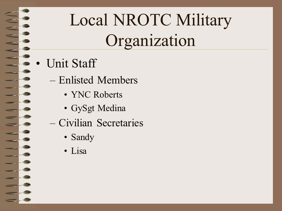 Local NROTC Military Organization Unit Staff –Enlisted Members YNC Roberts GySgt Medina –Civilian Secretaries Sandy Lisa