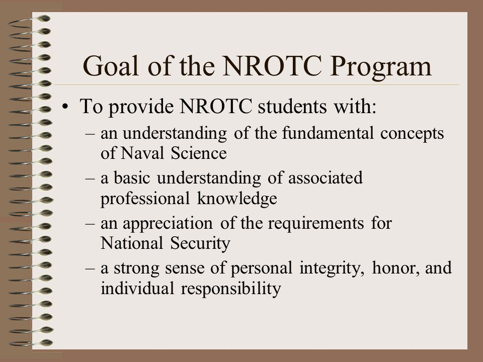 Goal of the NROTC Program To provide NROTC students with: –an understanding of the fundamental concepts of Naval Science –a basic understanding of associated professional knowledge –an appreciation of the requirements for National Security –a strong sense of personal integrity, honor, and individual responsibility