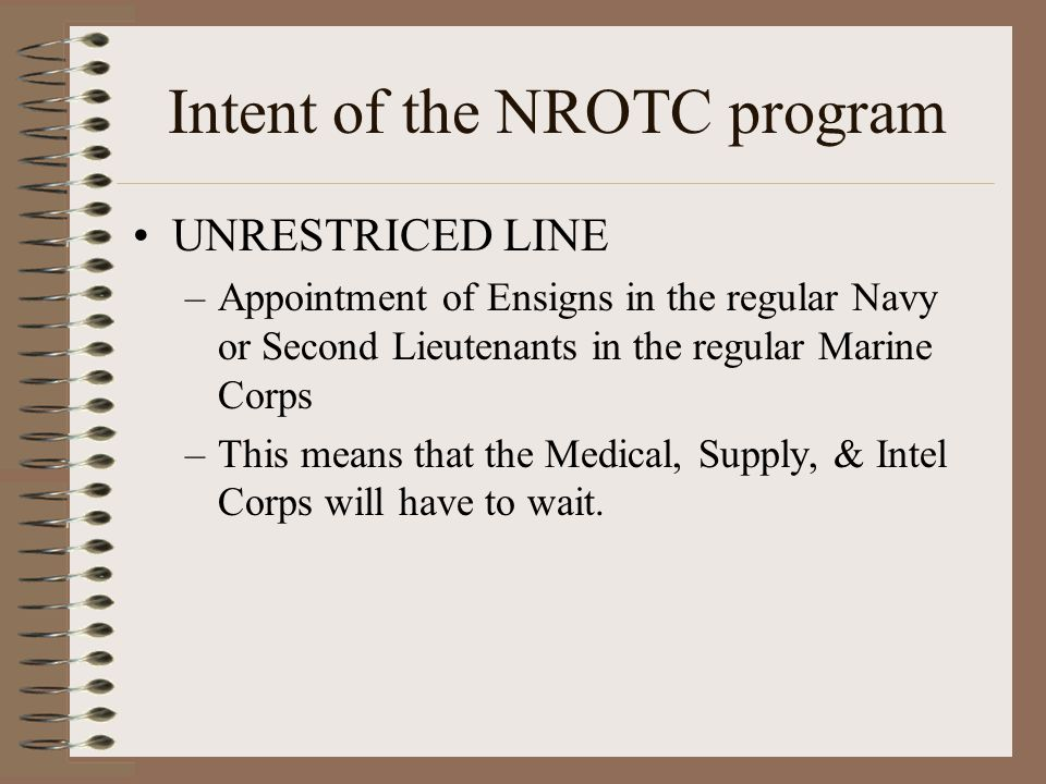 Intent of the NROTC program UNRESTRICED LINE –Appointment of Ensigns in the regular Navy or Second Lieutenants in the regular Marine Corps –This means that the Medical, Supply, & Intel Corps will have to wait.