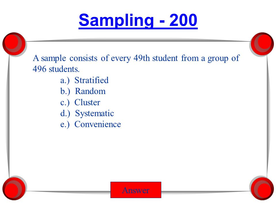 Sampling - 100 Answer 49, 34, and 48 students are selected from the sophomore, Junior, and Senior classes with 496, 348, and 481 students respectively a.) Stratified b.) Random c.) Cluster d.) Systematic e.) Convenience
