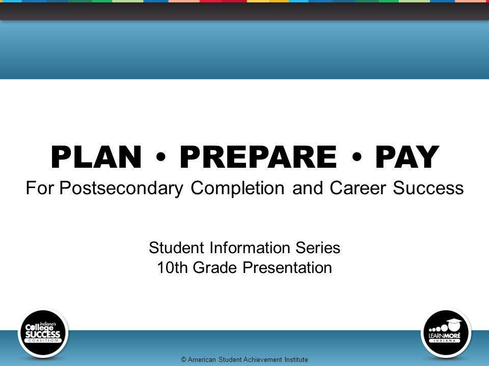 © American Student Achievement Institute PLAN  PREPARE  PAY For Postsecondary Completion and Career Success Student Information Series 10th Grade Presentation