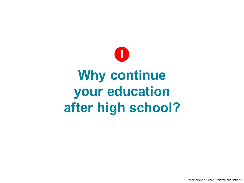 © American Student Achievement Institute  Why continue your education after high school