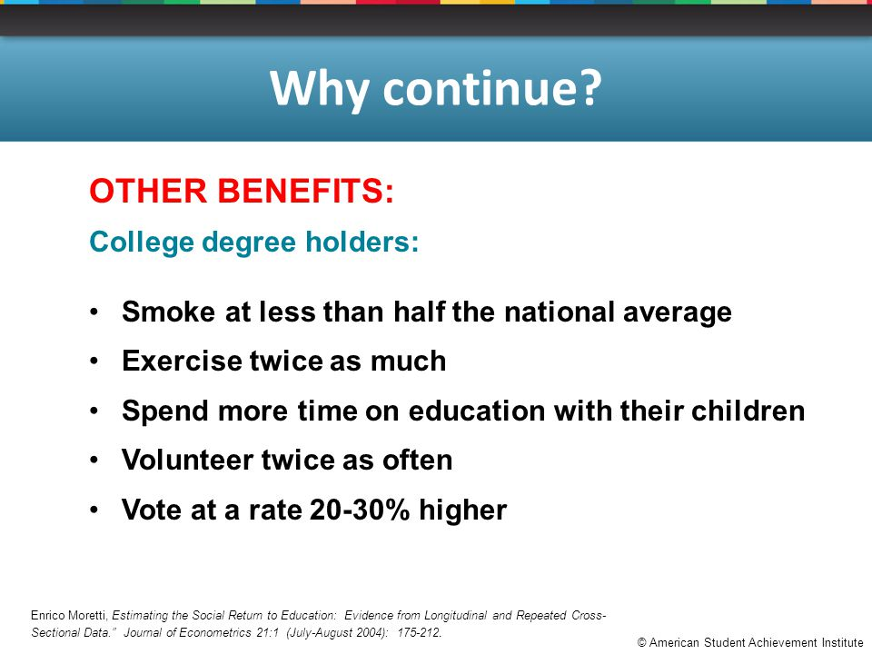 © American Student Achievement Institute Why continue? OTHER BENEFITS: College degree holders: Smoke at less than half the national average Exercise t