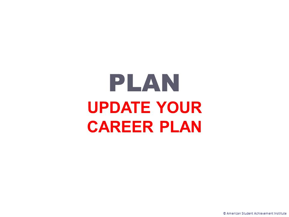 © American Student Achievement Institute PLAN UPDATE YOUR CAREER PLAN