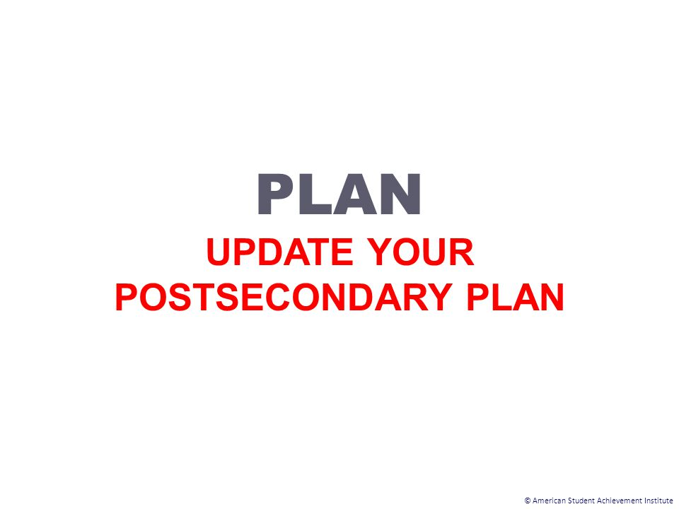 © American Student Achievement Institute PLAN UPDATE YOUR POSTSECONDARY PLAN