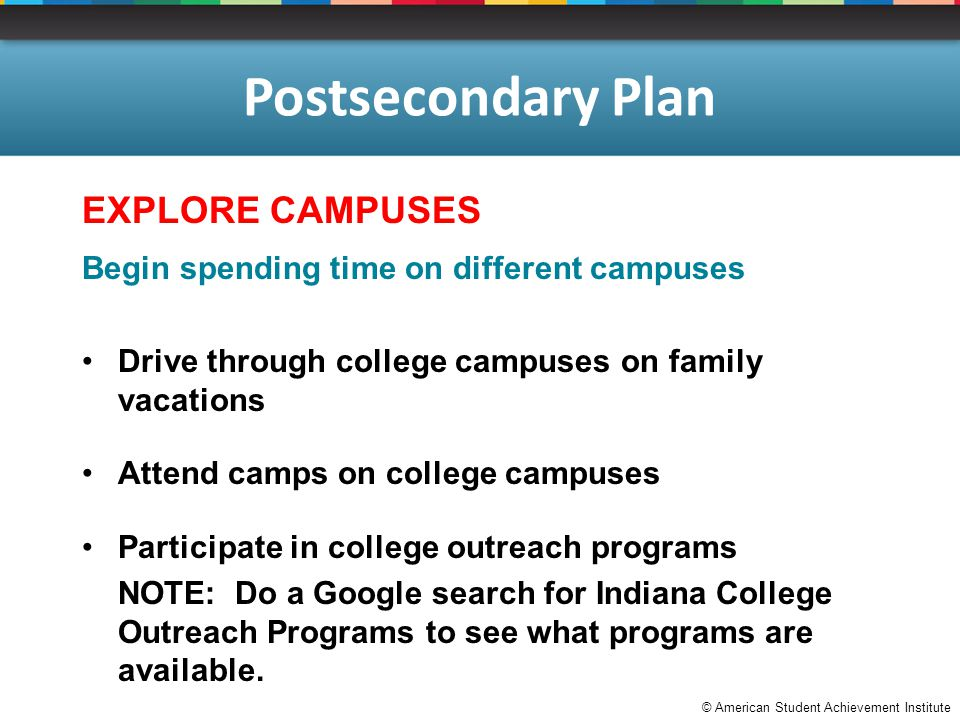© American Student Achievement Institute Postsecondary Plan EXPLORE CAMPUSES Begin spending time on different campuses Drive through college campuses on family vacations Attend camps on college campuses Participate in college outreach programs NOTE: Do a Google search for Indiana College Outreach Programs to see what programs are available.