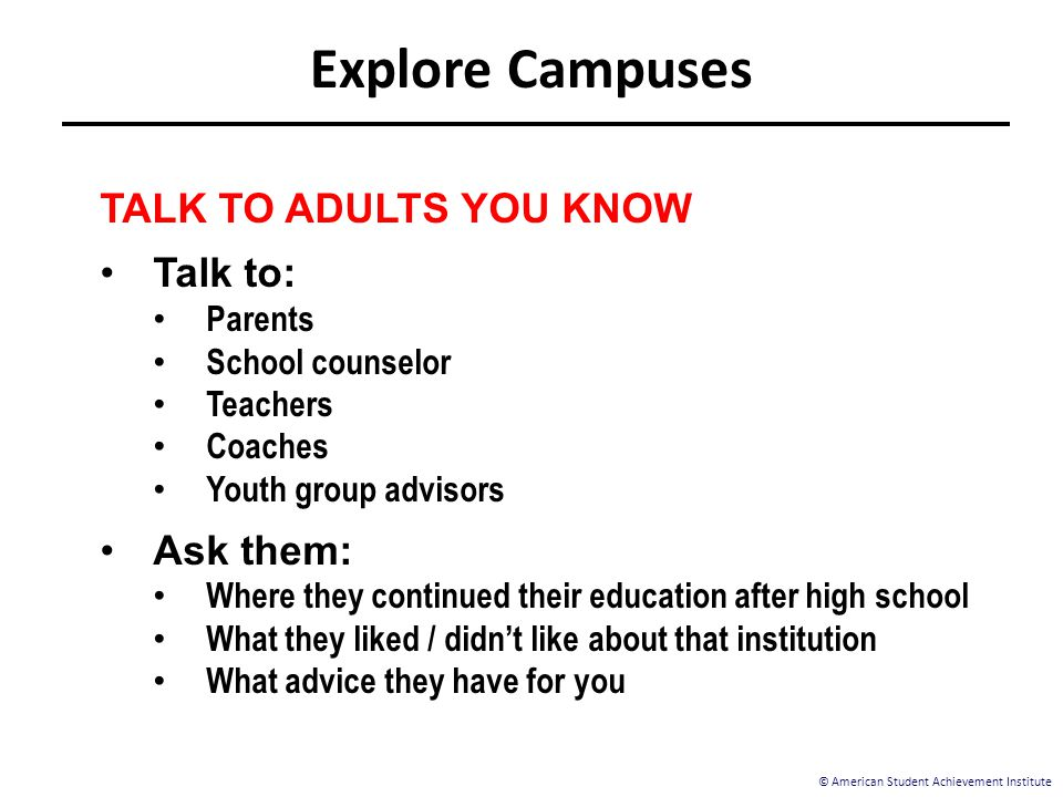 © American Student Achievement Institute TALK TO ADULTS YOU KNOW Talk to: Parents School counselor Teachers Coaches Youth group advisors Ask them: Whe