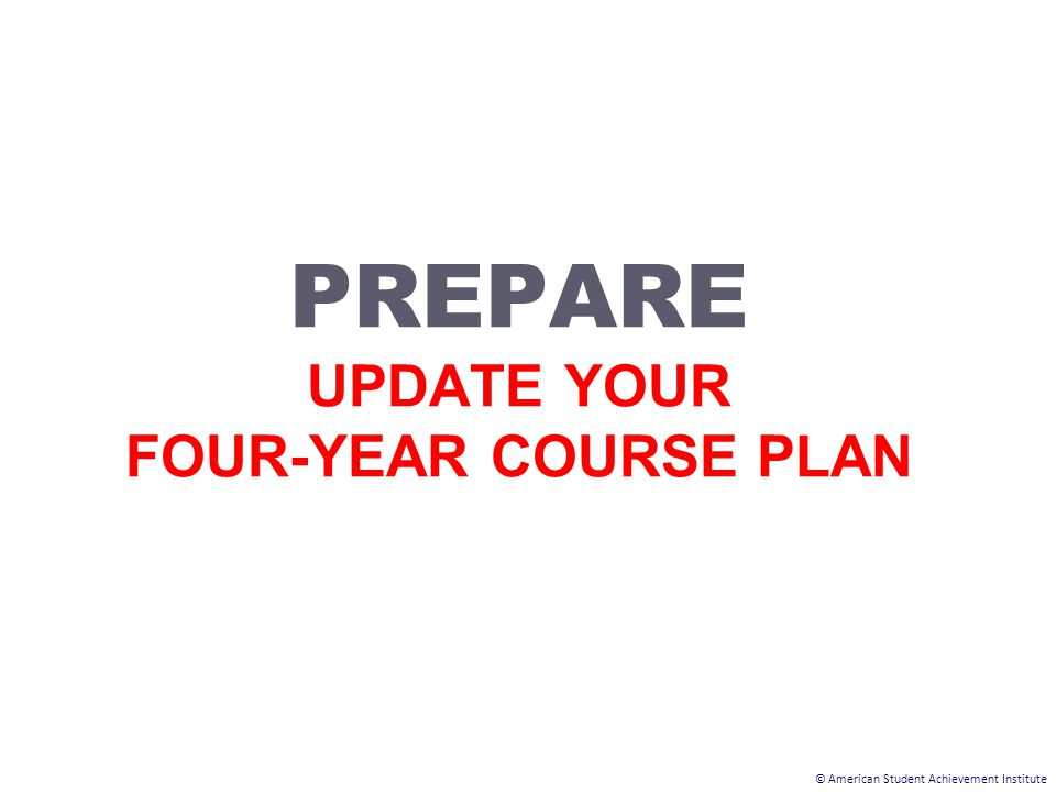 © American Student Achievement Institute PREPARE UPDATE YOUR FOUR-YEAR COURSE PLAN