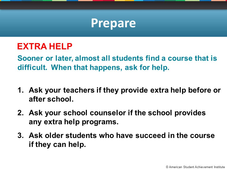 © American Student Achievement Institute Prepare Sooner or later, almost all students find a course that is difficult. When that happens, ask for help