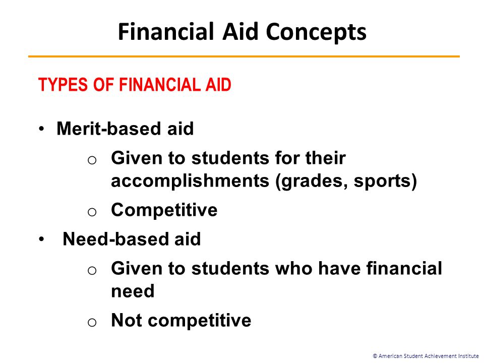 © American Student Achievement Institute TYPES OF FINANCIAL AID Merit-based aid o Given to students for their accomplishments (grades, sports) o Competitive Need-based aid o Given to students who have financial need o Not competitive Financial Aid Concepts