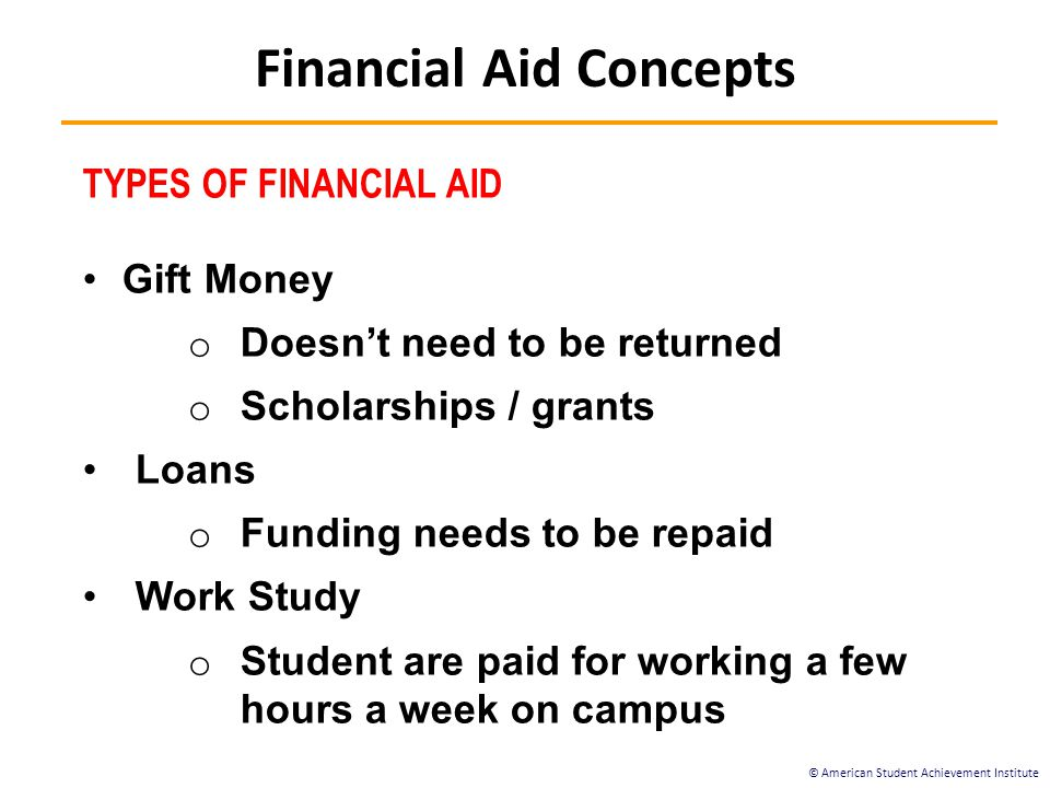 © American Student Achievement Institute TYPES OF FINANCIAL AID Gift Money o Doesn't need to be returned o Scholarships / grants Loans o Funding needs to be repaid Work Study o Student are paid for working a few hours a week on campus Financial Aid Concepts