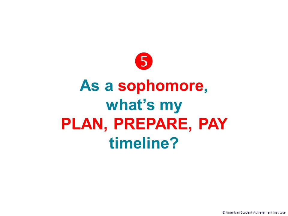 © American Student Achievement Institute  As a sophomore, what's my PLAN, PREPARE, PAY timeline