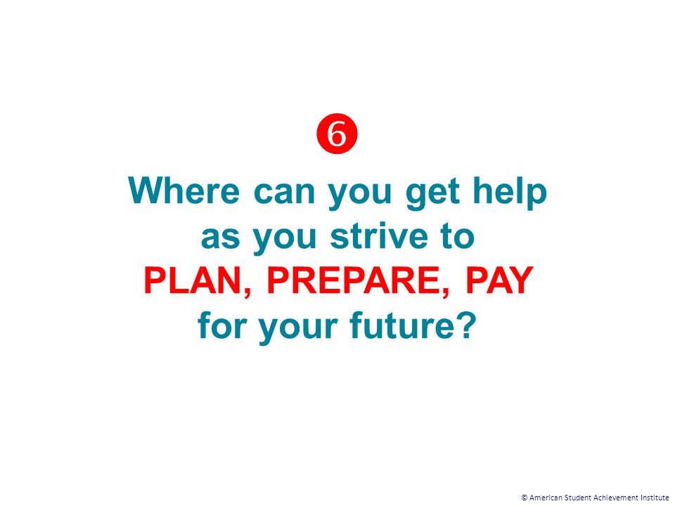 © American Student Achievement Institute  Where can you get help as you strive to PLAN, PREPARE, PAY for your future?