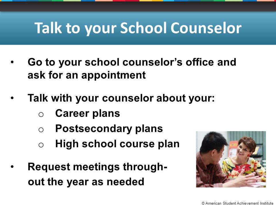 © American Student Achievement Institute Talk to your School Counselor Go to your school counselor's office and ask for an appointment Talk with your counselor about your: o Career plans o Postsecondary plans o High school course plan Request meetings through- out the year as needed