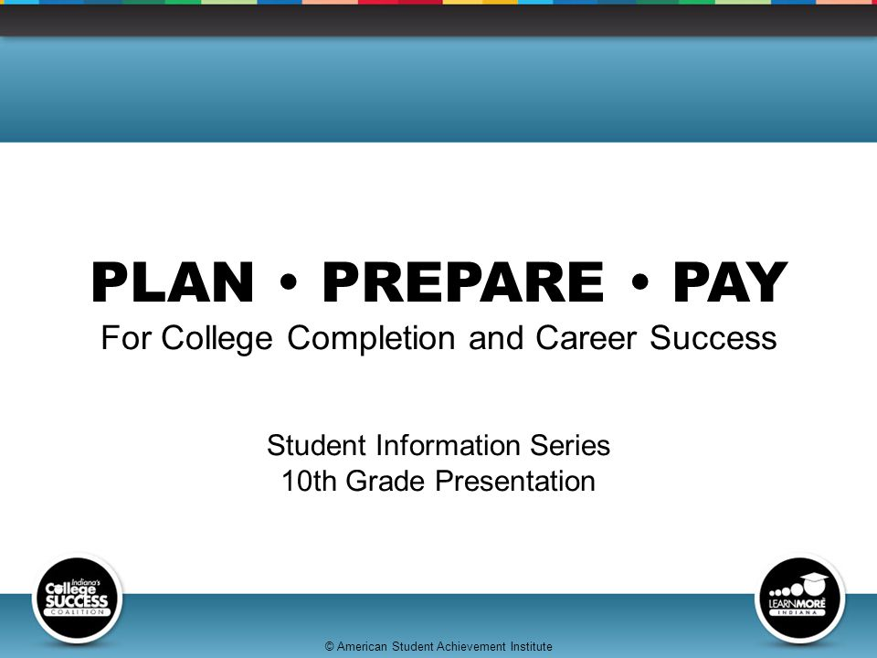 © American Student Achievement Institute PLAN  PREPARE  PAY For College Completion and Career Success Student Information Series 10th Grade Presentation