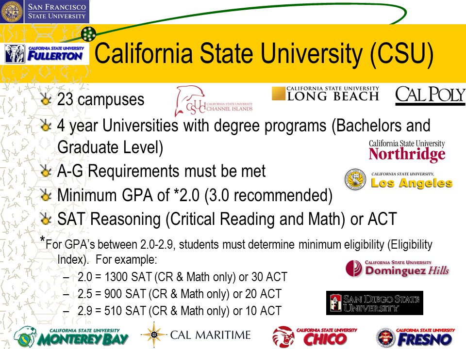 California State University (CSU) 23 campuses 4 year Universities with degree programs (Bachelors and Graduate Level) A-G Requirements must be met Minimum GPA of *2.0 (3.0 recommended) SAT Reasoning (Critical Reading and Math) or ACT * For GPA's between 2.0-2.9, students must determine minimum eligibility (Eligibility Index).