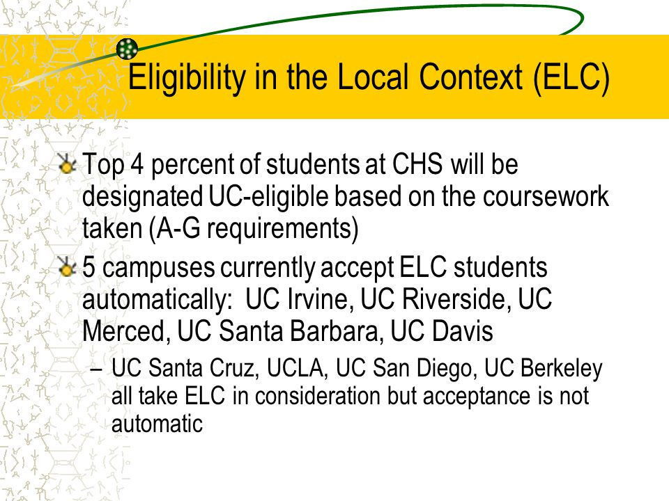 Eligibility in the Local Context (ELC) Top 4 percent of students at CHS will be designated UC-eligible based on the coursework taken (A-G requirements) 5 campuses currently accept ELC students automatically: UC Irvine, UC Riverside, UC Merced, UC Santa Barbara, UC Davis –UC Santa Cruz, UCLA, UC San Diego, UC Berkeley all take ELC in consideration but acceptance is not automatic