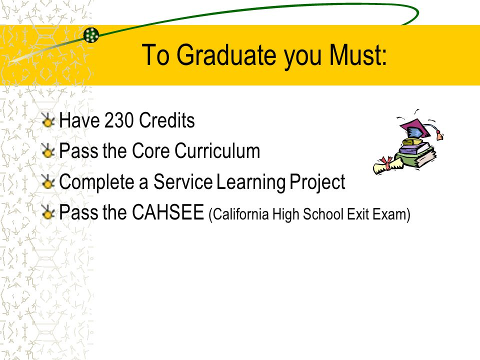To Graduate you Must: Have 230 Credits Pass the Core Curriculum Complete a Service Learning Project Pass the CAHSEE (California High School Exit Exam)