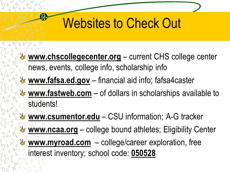 Websites to Check Out www.chscollegecenter.org – current CHS college center news, events, college info, scholarship info www.fafsa.ed.gov – financial aid info; fafsa4caster www.fastweb.com – of dollars in scholarships available to students.