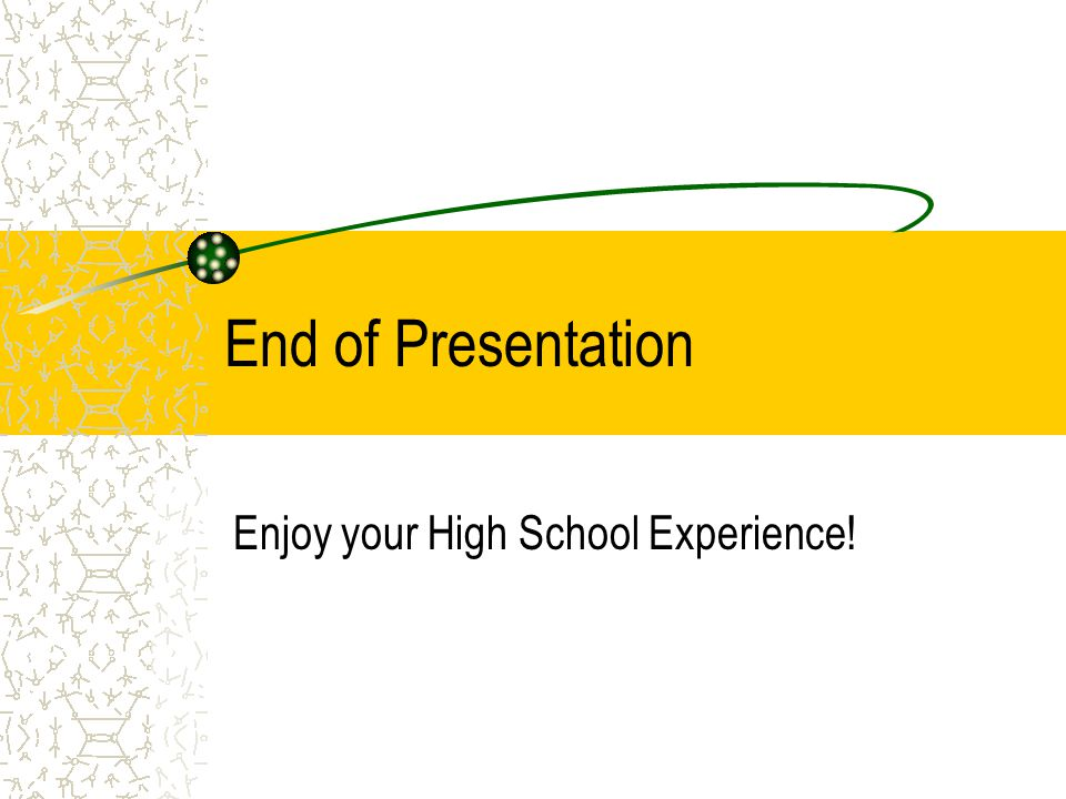 End of Presentation Enjoy your High School Experience!
